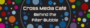 Cross Media Café Behind the Filter bubble