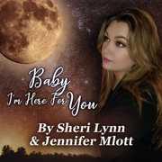 Baby, I'm Here for You by Jennifer Mlott & Sheri Lynn