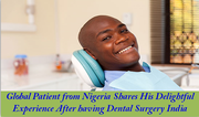 Global Patient from Nigeria Shares His Delightful experience after having Dental Surgery India