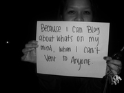 Justine - Because I can blog about what's on my mind, when i can't vent to anyone.