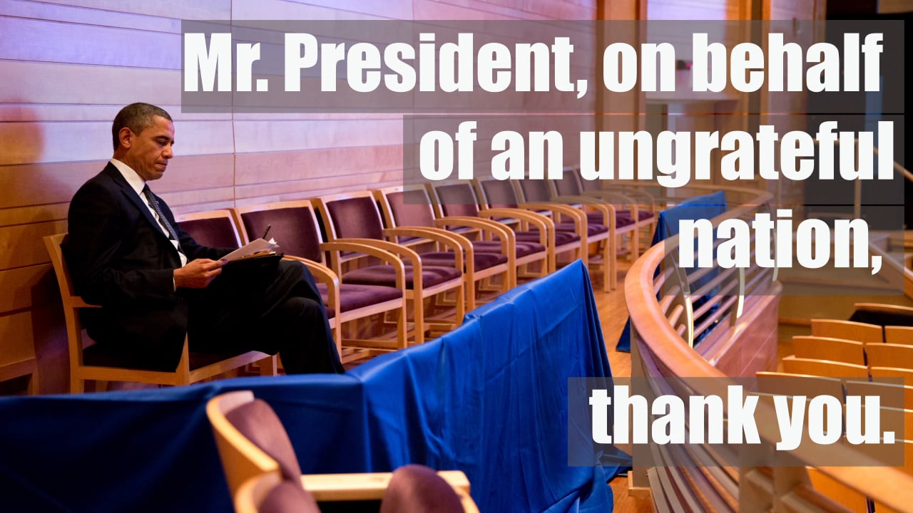 """Mr. President, on behalf of an ungrateful nation, thank you."""