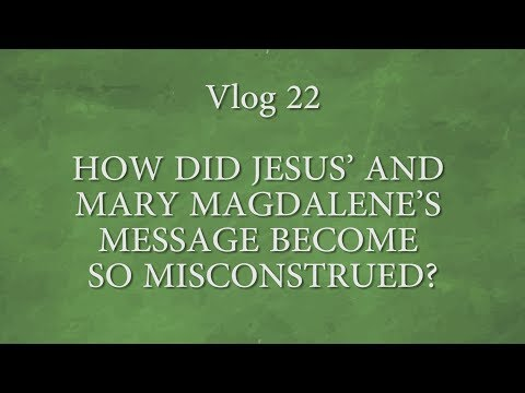Vlog 22  HOW DID JESUS' AND MARY MAGDALENE'S MESSAGE  BECOME SO MISCONSTRUED?