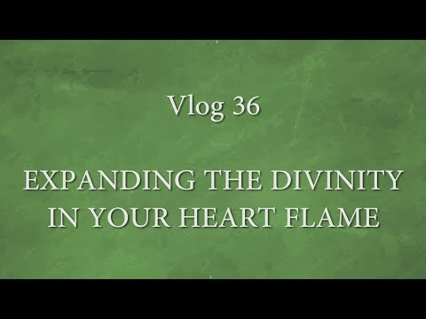 Vlog - 36 Expanding The Divinity in Your Heart Flame