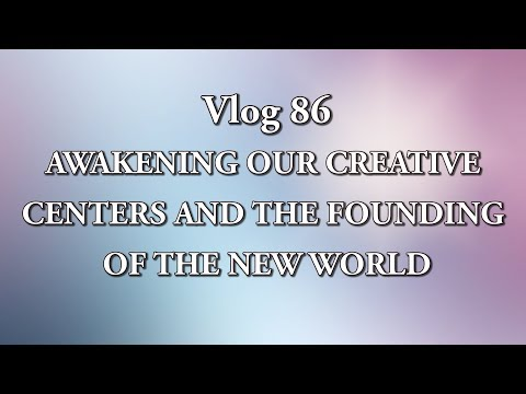 Vlog 86 - AWAKENING OUR CREATIVE CENTERS AND THE FOUNDING OF THE NEW WORLD
