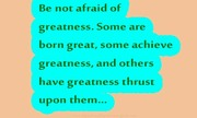 Be no afraid of greatness Some are born great | Speak well spoken English