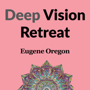 Deep Vision Retreat - Eugene, Oregon