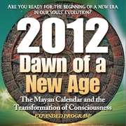 2012: Dawn of a New Age: The Mayan Calendar and the Transformation of Consciousness