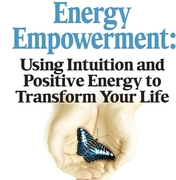 Energy Empowerment: Using Intuition and Positive Energy to Transform Your Life!