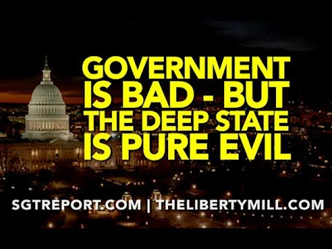 GOVERNMENT IS BAD, BUT THE DEEP STATE IS PURE EVIL