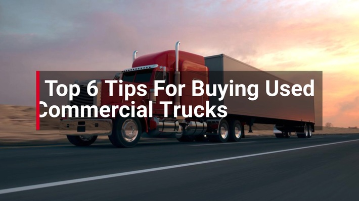 Top 6 Tips For Buying Used Commercial Trucks