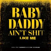 BABY DADDY AINT SHIT LIKE ME