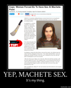 Yep, machete sex. It's my thing.