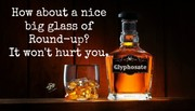 Glyphosate - Have about a nice big glass of Round-up?