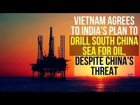 India's Plan To Drill South China Sea For Oil : Vietnam Agreed, Despite China's Threat