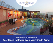 Sea View Dubai Hotel – Best Place to Spend Your Vacation In Dubai