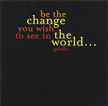 Be the change you wish to see in the world - Gandhi