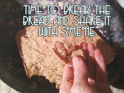 Time to break the bread and share it