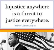 INJUSTICE ANYWHERE IS A THREAT TO JUSTICE EVERYWHERE! - MARTIN LUTHER KING, JR.