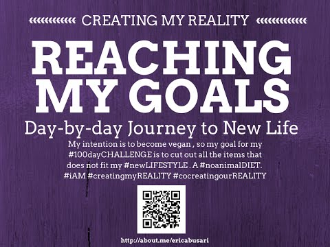 Creating my Reality by Reaching my GOALS in LIFE 100day Challenge DAY 098
