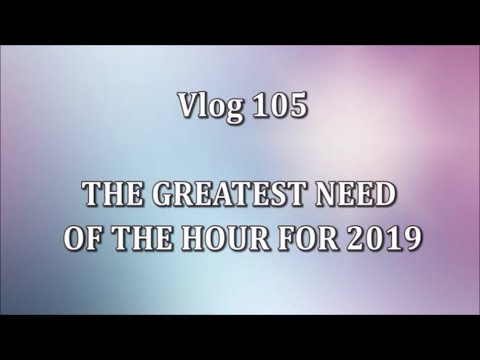 VLOG 105 - THE GREATEST NEED OF THE HOUR FOR 2019
