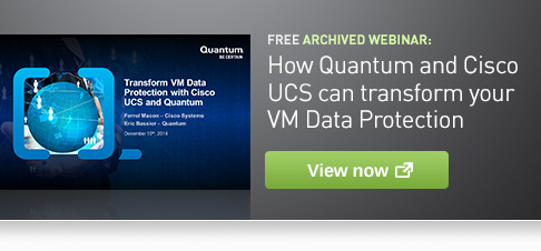 FREE ARCHIVED WEBINAR: How Quantum and Cisco UCS can transform your VM Data Protection -- View now