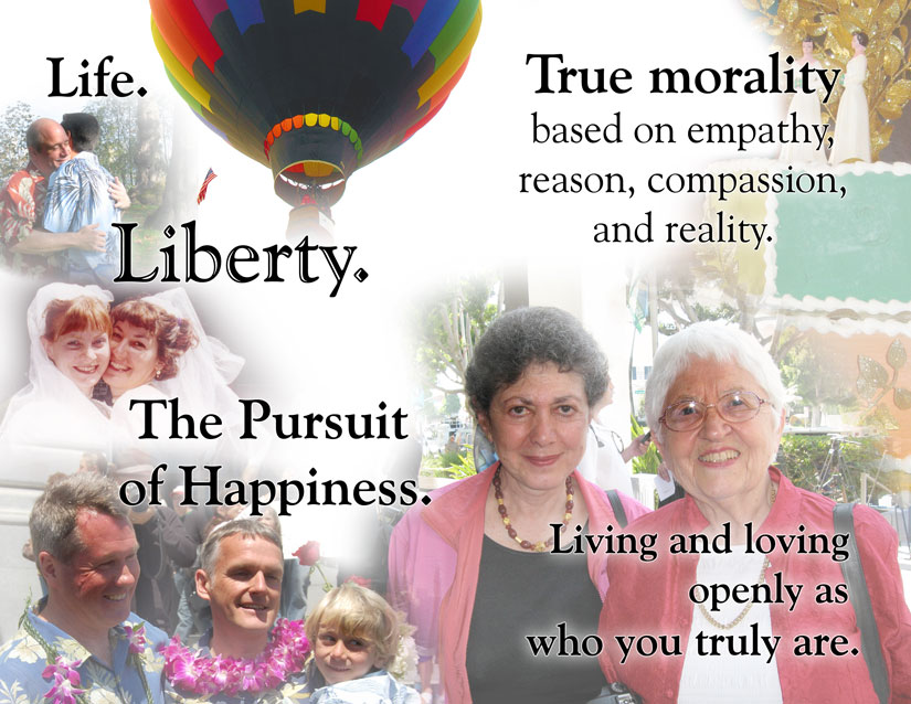 Life. / Liberty. / The pursuit of happiness. / True morality based on empathy, reason, compassion, and reality. / Living and loving openly as who you truly are.