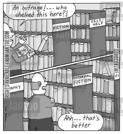 """A man in a library finds the Holy Bible in the Fiction section. """"An outrage!... Who shelved this here?!"""" He moves it to the Historical Fiction shelves. """"Ahh... that's better"""""""