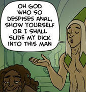 (Snippet from the Oglaf cartoon 'Leverage') 'Oh God who so despises anal, show yourself or I shall slide my dick into this man'