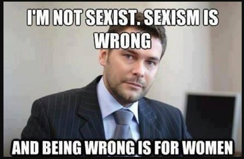 I'm not sexist. Sexism is wrong, and being wrong is for women