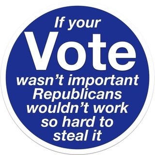 If your Vote wasn't important Republicans wouldn't work so hard to steal it