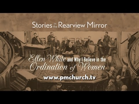 Stories in the Rearview Mirror: Ellen White and Why I Believe in the Ordination of Women