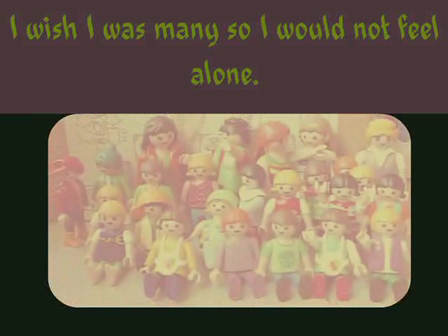 i wish i was many so i would not feel alone.