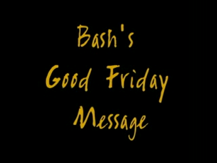 Bash's Good Friday Message