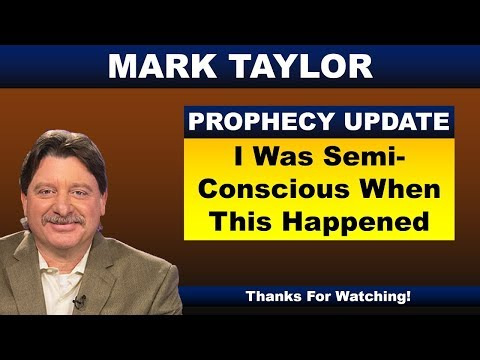 Mark Taylor Prophecy October 04, 2018 – I WAS SEMI-CONSCIOUS WHEN THIS HAPPENED