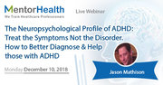 The Neuropsychological Profile of ADHD: Treat the Symptoms Not the Disorder. How to Better Diagnose and Help those with ADHD