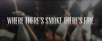 WHERE THERE IS SMOKE THERE'S FIRE