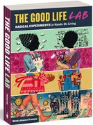 The Good Life Lab: Radical Experiments In Hands-On Living RELEASE DATE