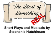 The Start of Something REAL - Short Plays and Musicals by Stephanie Hutchinson