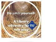 2015 / Do pitch yourself! A Library advocacy 4 EU role-play