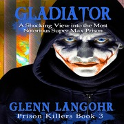 Gladiator: A Shocking, True Crime Story into the Most Notorious Super Max Prison (Prison Killers- Book 3)