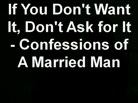 If You Don't Want It, Don't Ask for It - Confessions of A Married Man