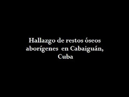 Hallazgo de restos óseos aborígenes en Cabaiguán, Cuba
