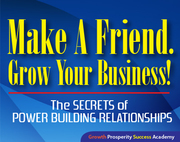 Make A Friend. Grow Your Business!© The Secrets of Power Building Relationships!