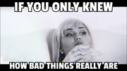 If You Only Knew How Bad Things Really Are