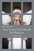 YOU CAN'T GET DRUNK IN HEAVEN by Gracee Mae