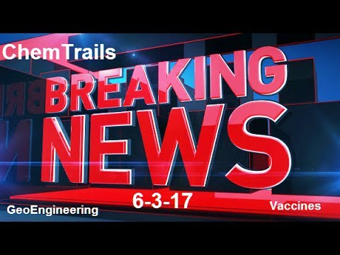 ALERT: BREAKING REAL NEWS CHEMTRAILS GEOENGINEERING VACCINES WORLD HEADLINES 6-3-17