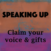 Speaking Up: Claim Your Voice and Wisdom