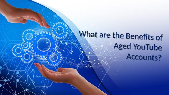 What are the Benefits of Aged YouTube Accounts?