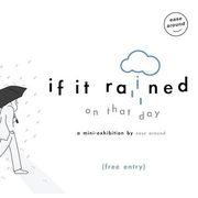 """นิทรรศการ """"If it rained on that day"""""""