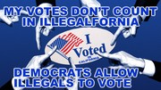 MY VOTE DON'T COUNT IN ILLEGALFORNIA BECAUSE DEMOCRATS ALLOW ALL THE ILLEGALS TO VOTE